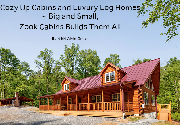Cozy Up Cabins and Luxury Log Homes ~ Big and Small, Zook Cabins